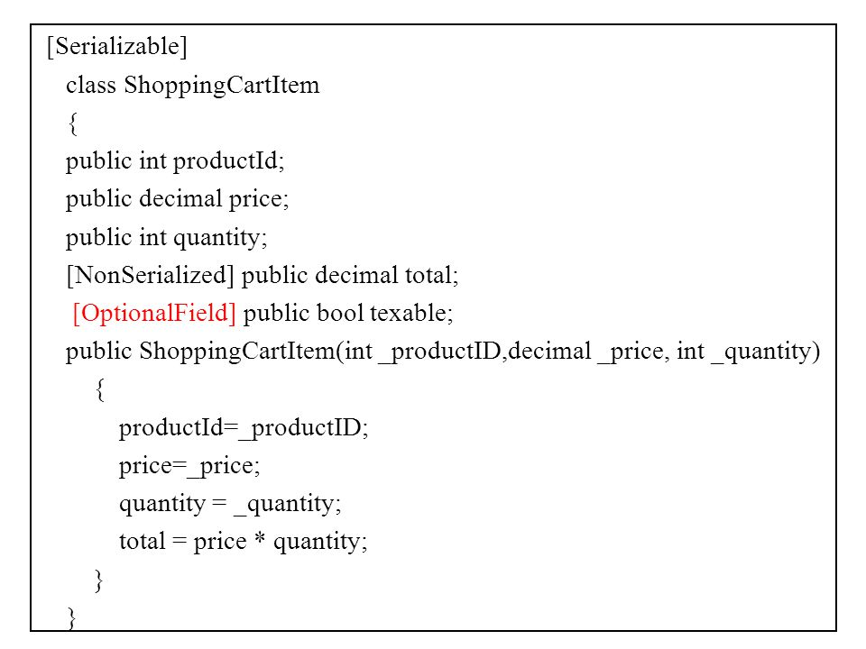 [Serializable] class ShoppingCartItem { public int productId; public decimal price; public int quantity; [NonSerialized] public decimal total; [OptionalField] public bool texable; public ShoppingCartItem(int _productID,decimal _price, int _quantity) productId=_productID; price=_price; quantity = _quantity; total = price * quantity; }